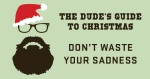 dude guide to xmas -dont-waste-your-sadness